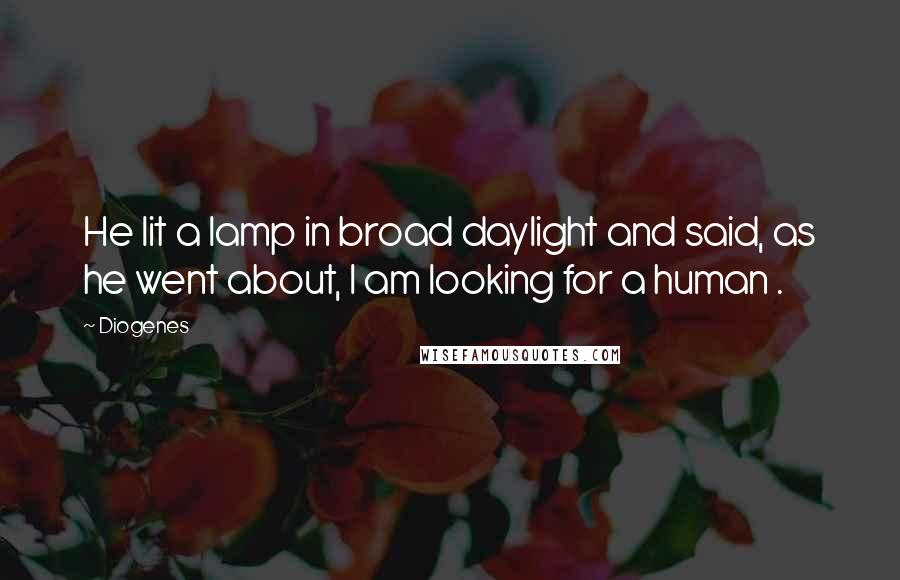 Diogenes quotes: He lit a lamp in broad daylight and said, as he went about, I am looking for a human .