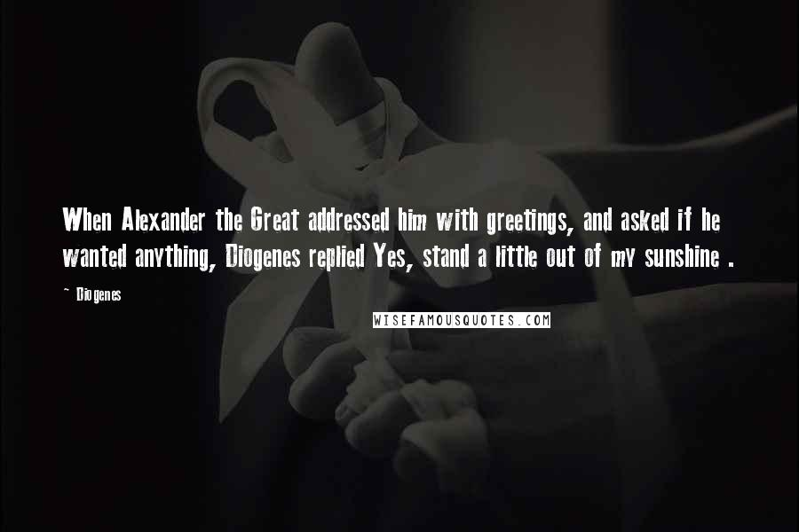 Diogenes quotes: When Alexander the Great addressed him with greetings, and asked if he wanted anything, Diogenes replied Yes, stand a little out of my sunshine .