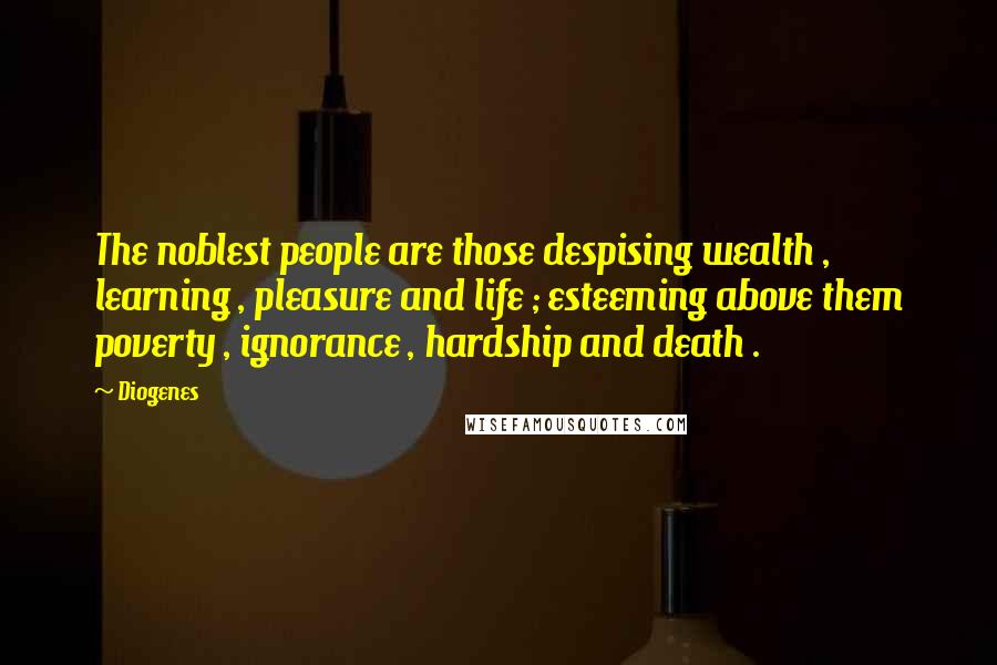 Diogenes quotes: The noblest people are those despising wealth , learning , pleasure and life ; esteeming above them poverty , ignorance , hardship and death .