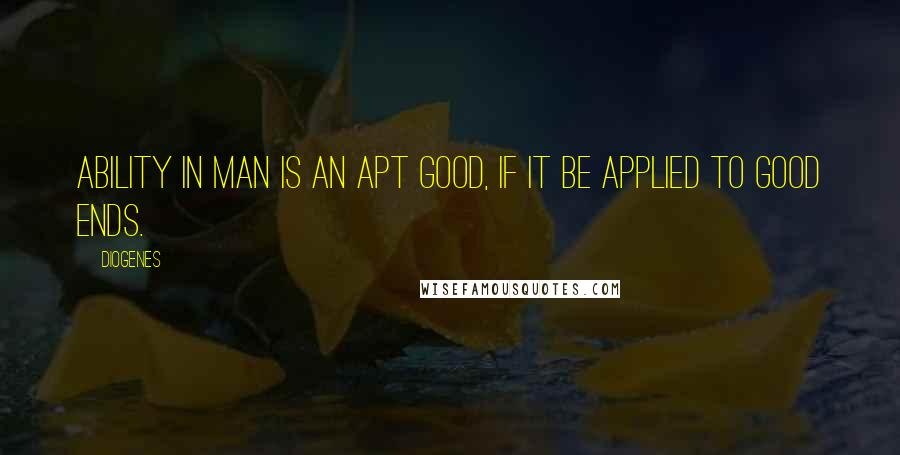 Diogenes quotes: Ability in man is an apt good, if it be applied to good ends.