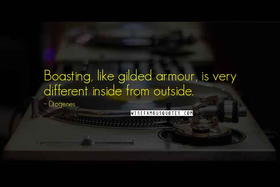 Diogenes quotes: Boasting, like gilded armour, is very different inside from outside.