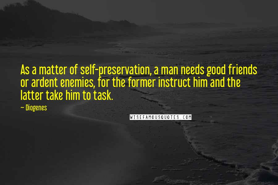 Diogenes quotes: As a matter of self-preservation, a man needs good friends or ardent enemies, for the former instruct him and the latter take him to task.