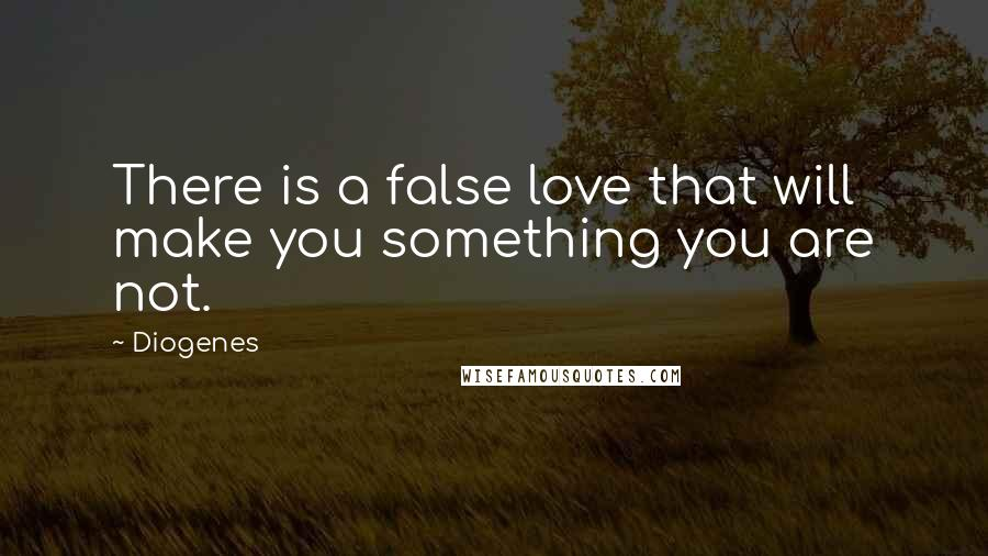 Diogenes quotes: There is a false love that will make you something you are not.