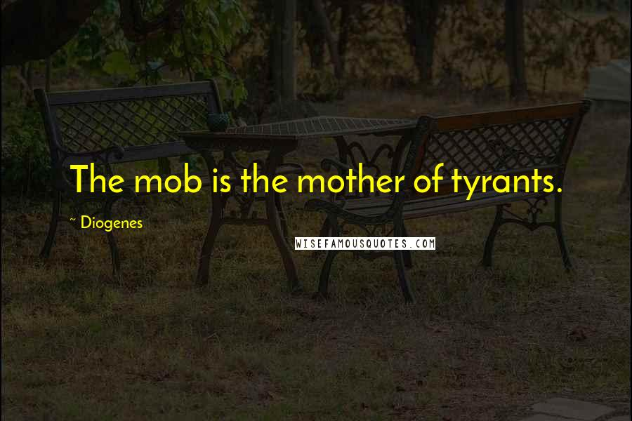 Diogenes quotes: The mob is the mother of tyrants.