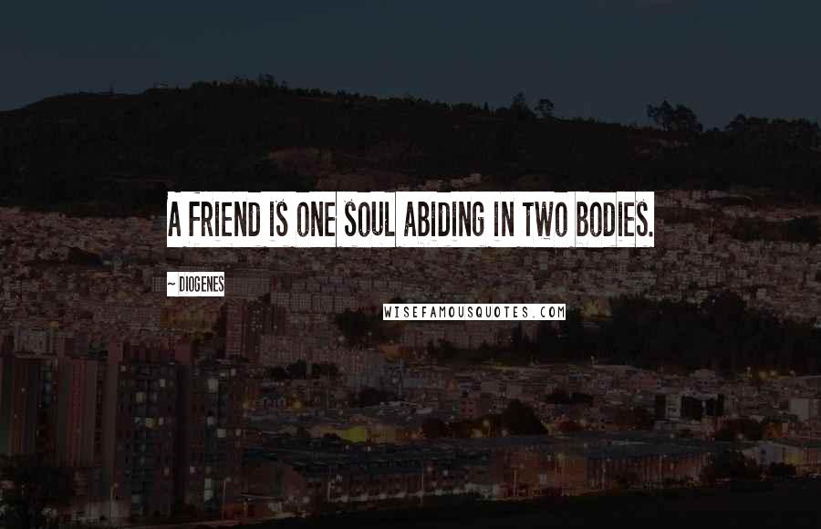Diogenes quotes: A friend is one soul abiding in two bodies.