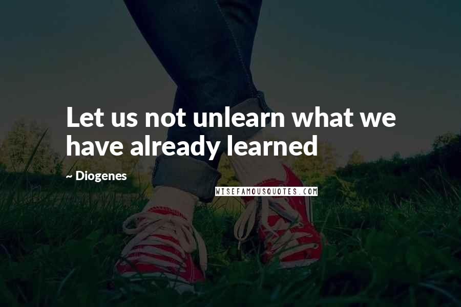 Diogenes quotes: Let us not unlearn what we have already learned
