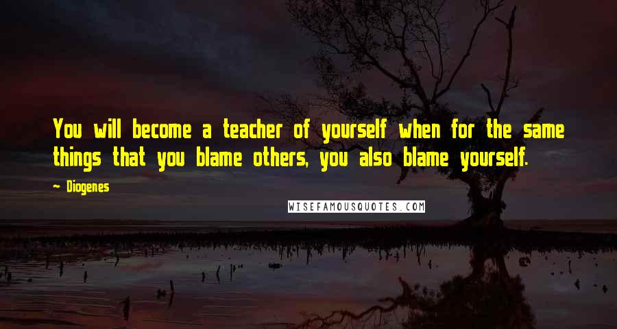 Diogenes quotes: You will become a teacher of yourself when for the same things that you blame others, you also blame yourself.