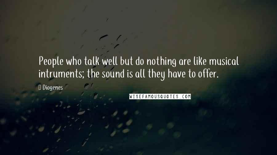 Diogenes quotes: People who talk well but do nothing are like musical intruments; the sound is all they have to offer.