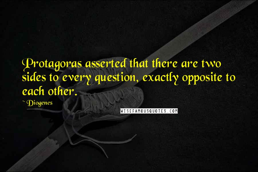 Diogenes quotes: Protagoras asserted that there are two sides to every question, exactly opposite to each other.