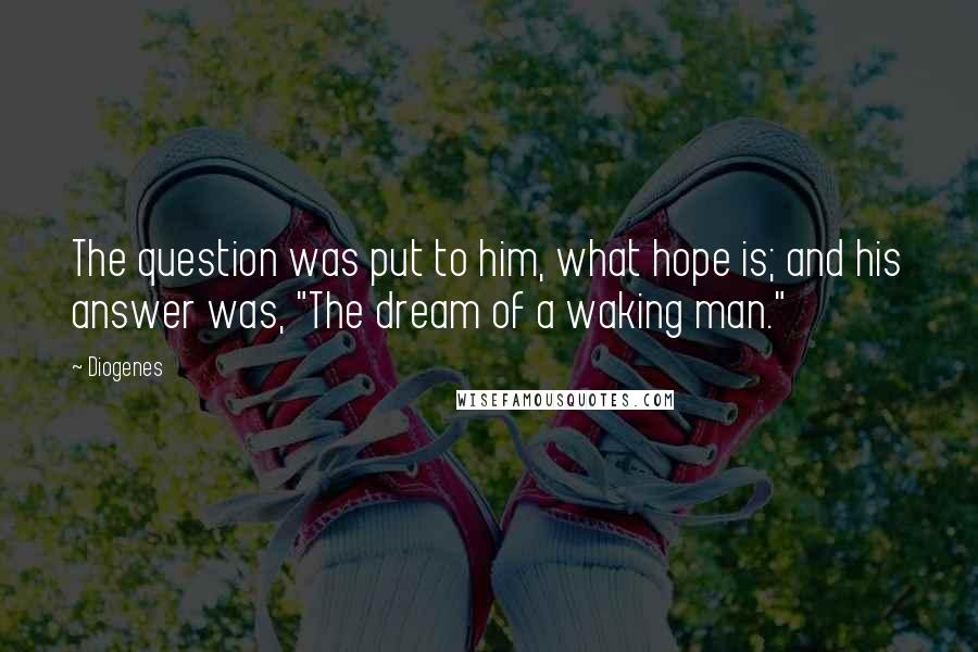 """Diogenes quotes: The question was put to him, what hope is; and his answer was, """"The dream of a waking man."""""""