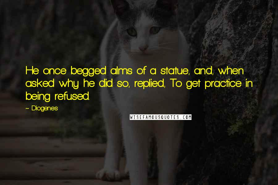 Diogenes quotes: He once begged alms of a statue, and, when asked why he did so, replied, To get practice in being refused.