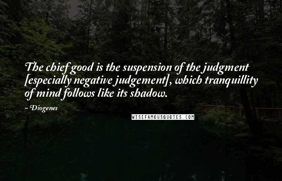 Diogenes quotes: The chief good is the suspension of the judgment [especially negative judgement], which tranquillity of mind follows like its shadow.