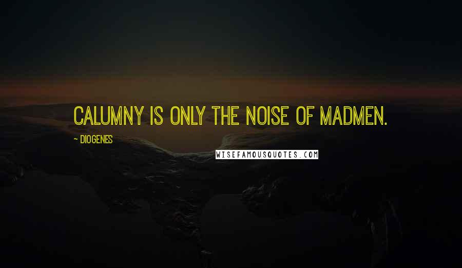 Diogenes quotes: Calumny is only the noise of madmen.