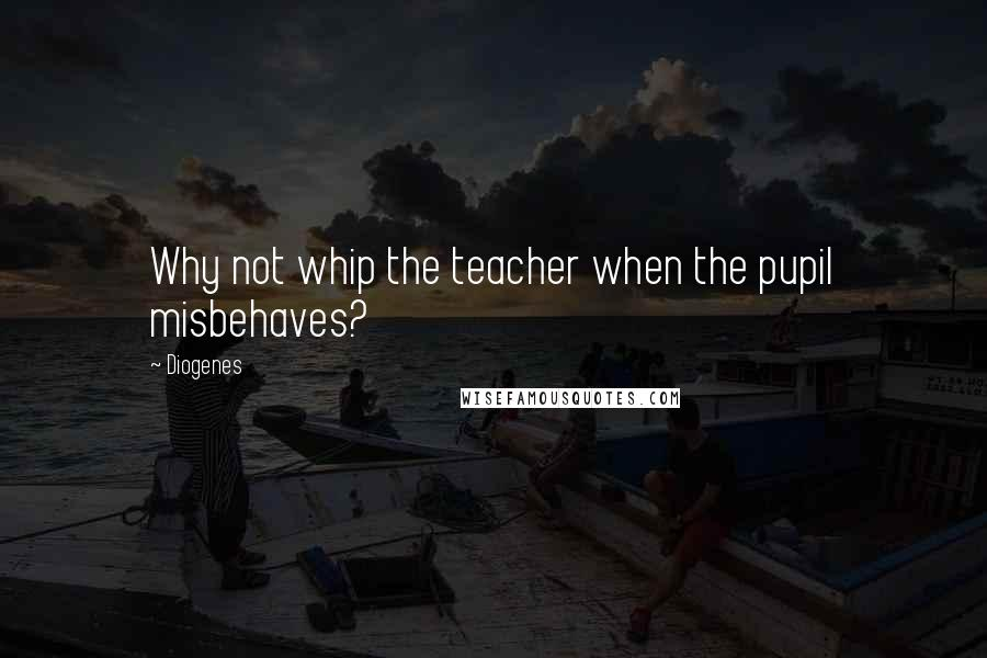 Diogenes quotes: Why not whip the teacher when the pupil misbehaves?