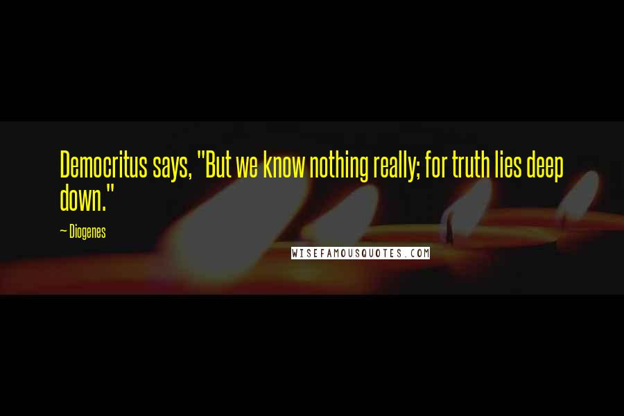 """Diogenes quotes: Democritus says, """"But we know nothing really; for truth lies deep down."""""""