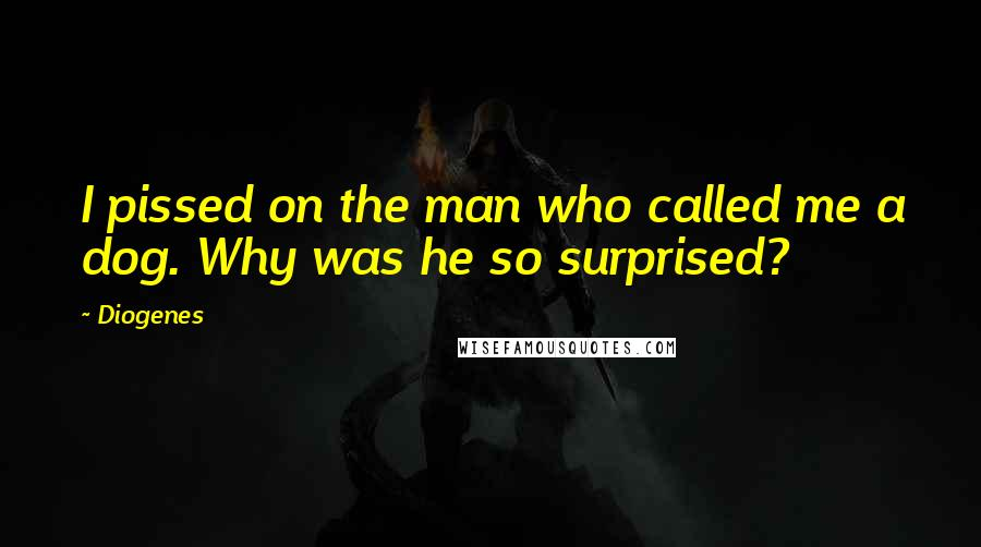 Diogenes quotes: I pissed on the man who called me a dog. Why was he so surprised?