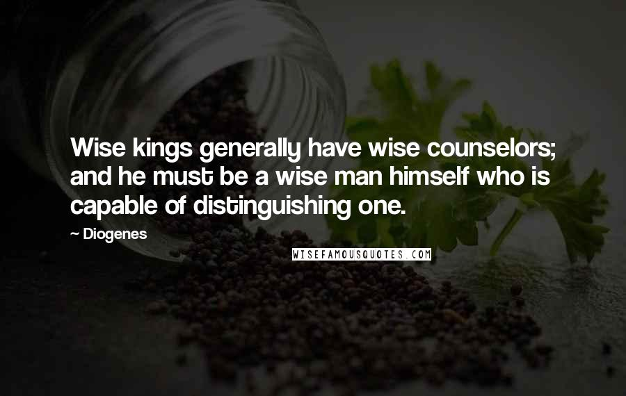 Diogenes quotes: Wise kings generally have wise counselors; and he must be a wise man himself who is capable of distinguishing one.