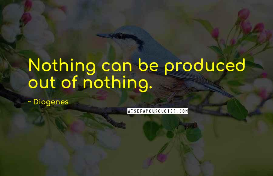 Diogenes quotes: Nothing can be produced out of nothing.