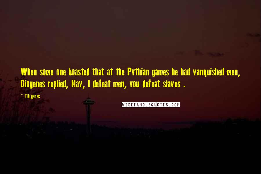 Diogenes quotes: When some one boasted that at the Pythian games he had vanquished men, Diogenes replied, Nay, I defeat men, you defeat slaves .