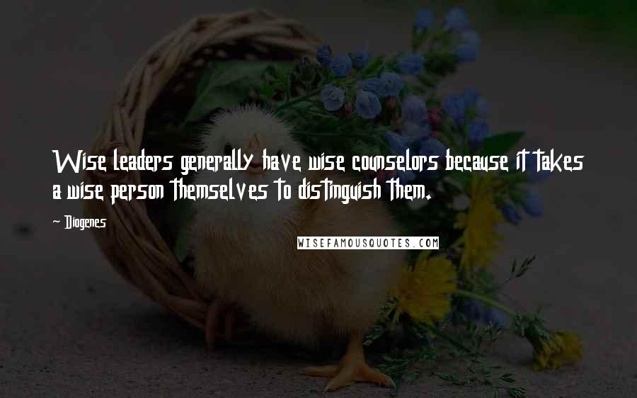 Diogenes quotes: Wise leaders generally have wise counselors because it takes a wise person themselves to distinguish them.