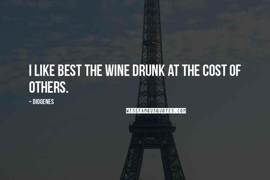 Diogenes quotes: I like best the wine drunk at the cost of others.