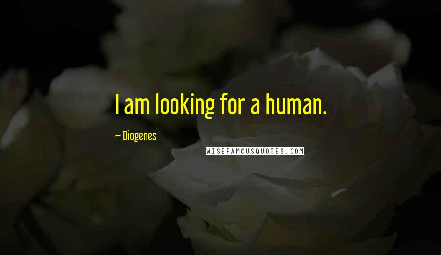 Diogenes quotes: I am looking for a human.
