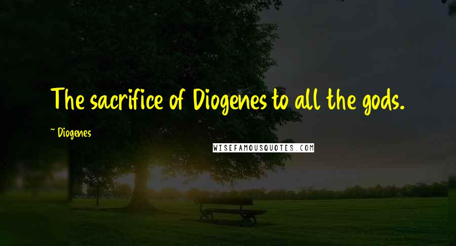 Diogenes quotes: The sacrifice of Diogenes to all the gods.