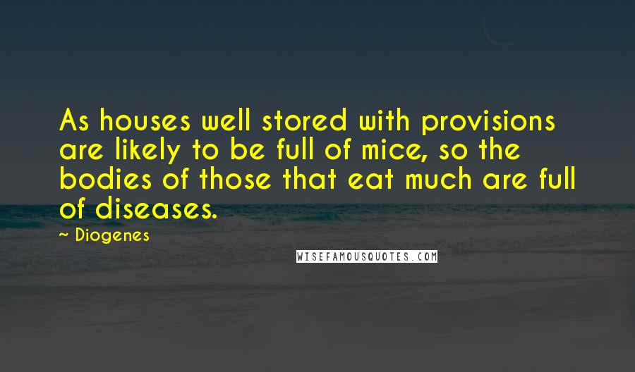 Diogenes quotes: As houses well stored with provisions are likely to be full of mice, so the bodies of those that eat much are full of diseases.