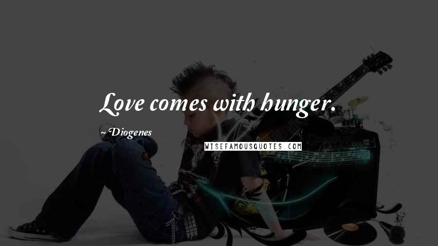 Diogenes quotes: Love comes with hunger.