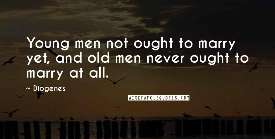 Diogenes quotes: Young men not ought to marry yet, and old men never ought to marry at all.