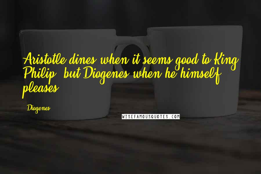 Diogenes quotes: Aristotle dines when it seems good to King Philip, but Diogenes when he himself pleases.