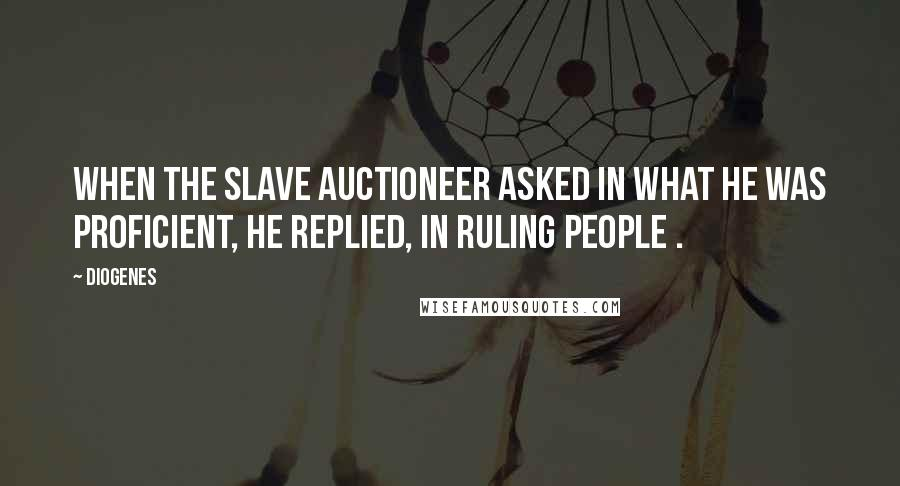 Diogenes quotes: When the slave auctioneer asked in what he was proficient, he replied, In ruling people .
