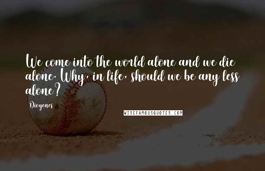 Diogenes quotes: We come into the world alone and we die alone. Why, in life, should we be any less alone?