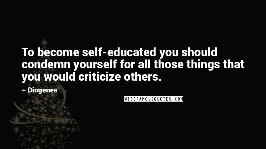 Diogenes quotes: To become self-educated you should condemn yourself for all those things that you would criticize others.