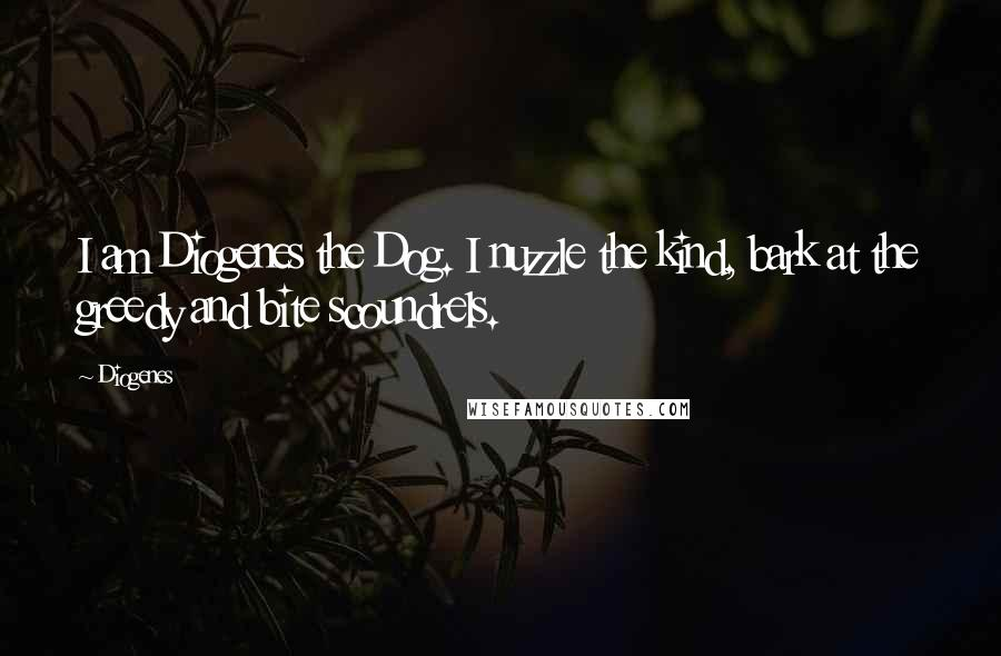 Diogenes quotes: I am Diogenes the Dog. I nuzzle the kind, bark at the greedy and bite scoundrels.