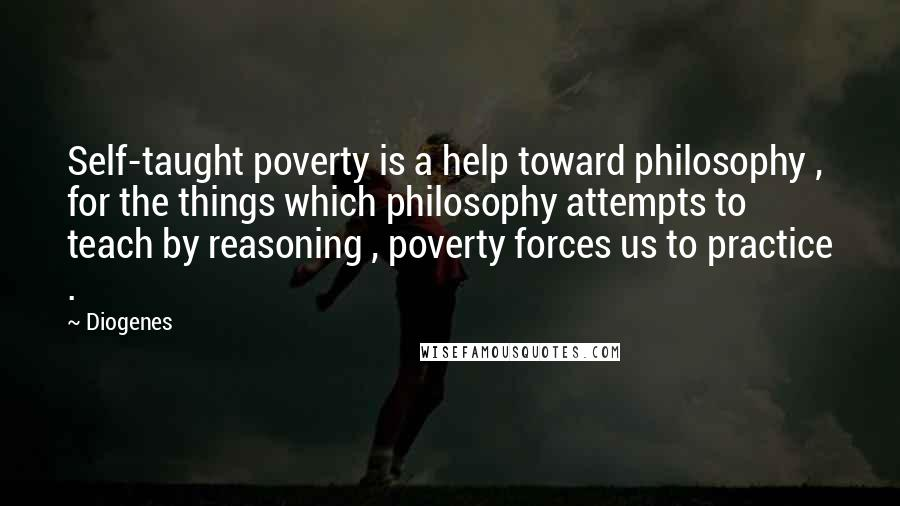 Diogenes quotes: Self-taught poverty is a help toward philosophy , for the things which philosophy attempts to teach by reasoning , poverty forces us to practice .