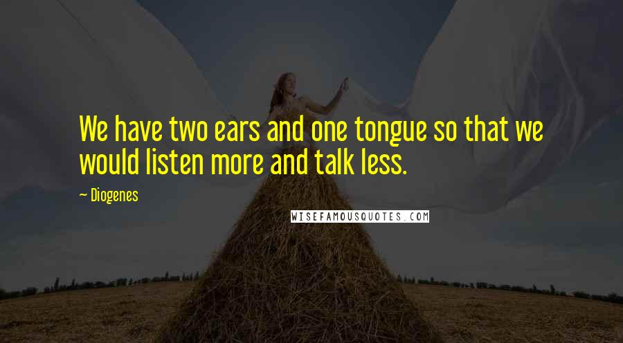 Diogenes quotes: We have two ears and one tongue so that we would listen more and talk less.