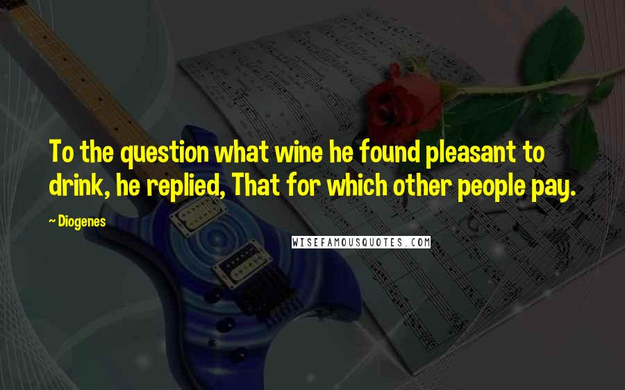 Diogenes quotes: To the question what wine he found pleasant to drink, he replied, That for which other people pay.