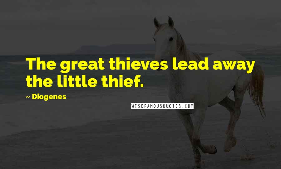 Diogenes quotes: The great thieves lead away the little thief.