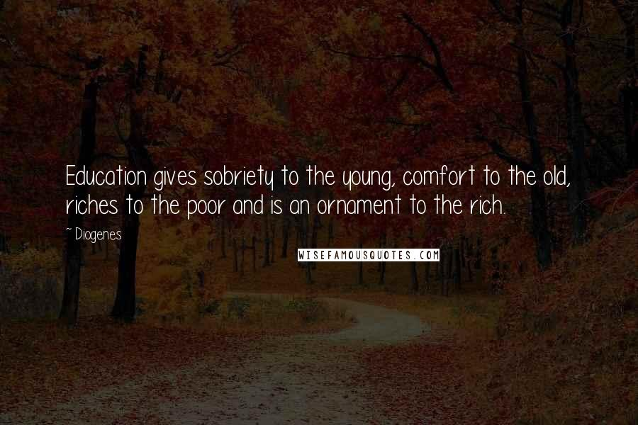 Diogenes quotes: Education gives sobriety to the young, comfort to the old, riches to the poor and is an ornament to the rich.