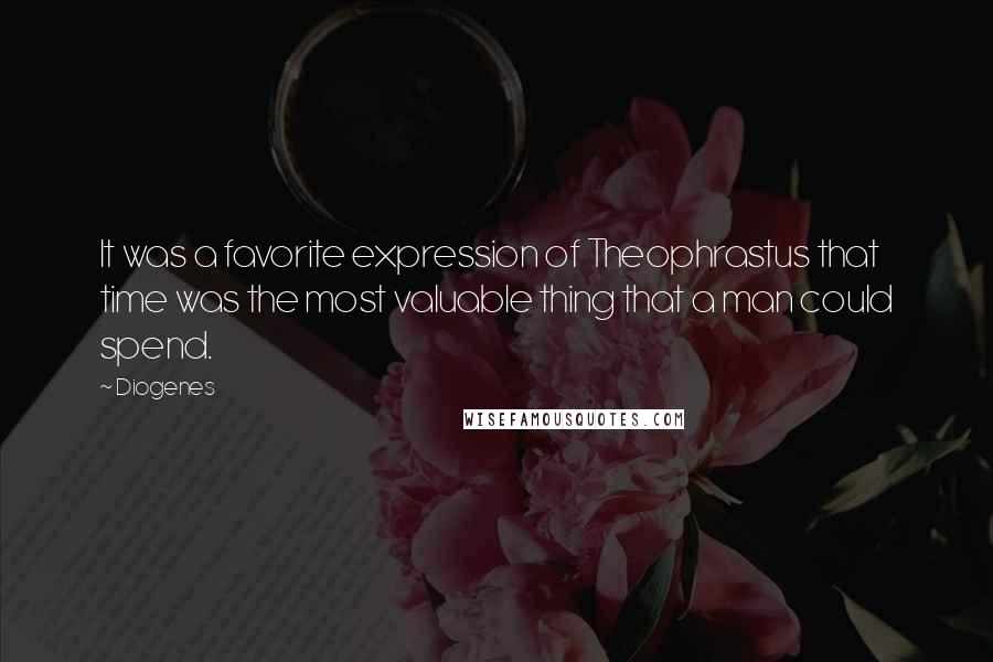 Diogenes quotes: It was a favorite expression of Theophrastus that time was the most valuable thing that a man could spend.