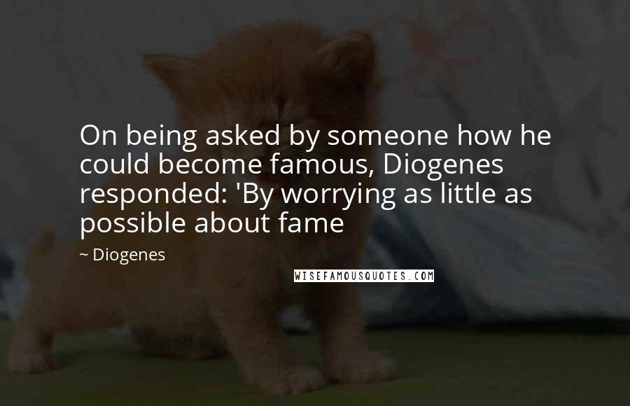 Diogenes quotes: On being asked by someone how he could become famous, Diogenes responded: 'By worrying as little as possible about fame