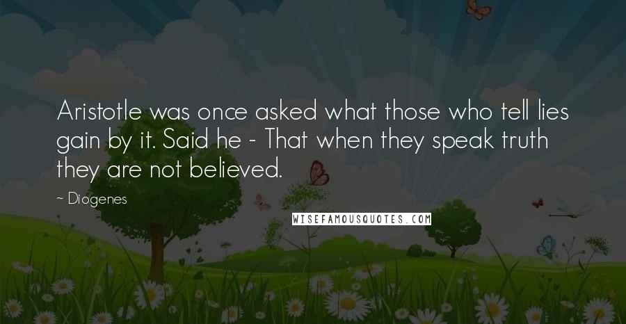 Diogenes quotes: Aristotle was once asked what those who tell lies gain by it. Said he - That when they speak truth they are not believed.
