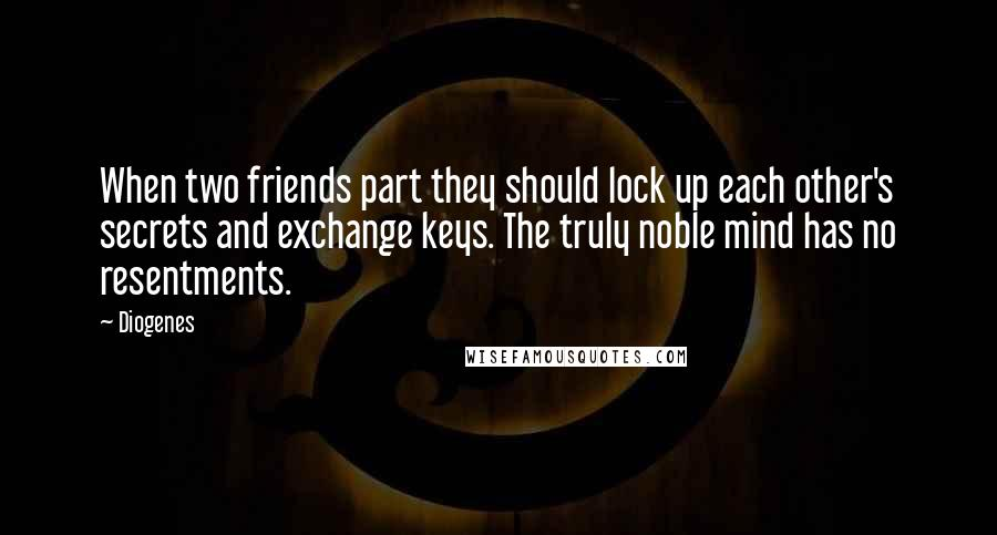 Diogenes quotes: When two friends part they should lock up each other's secrets and exchange keys. The truly noble mind has no resentments.