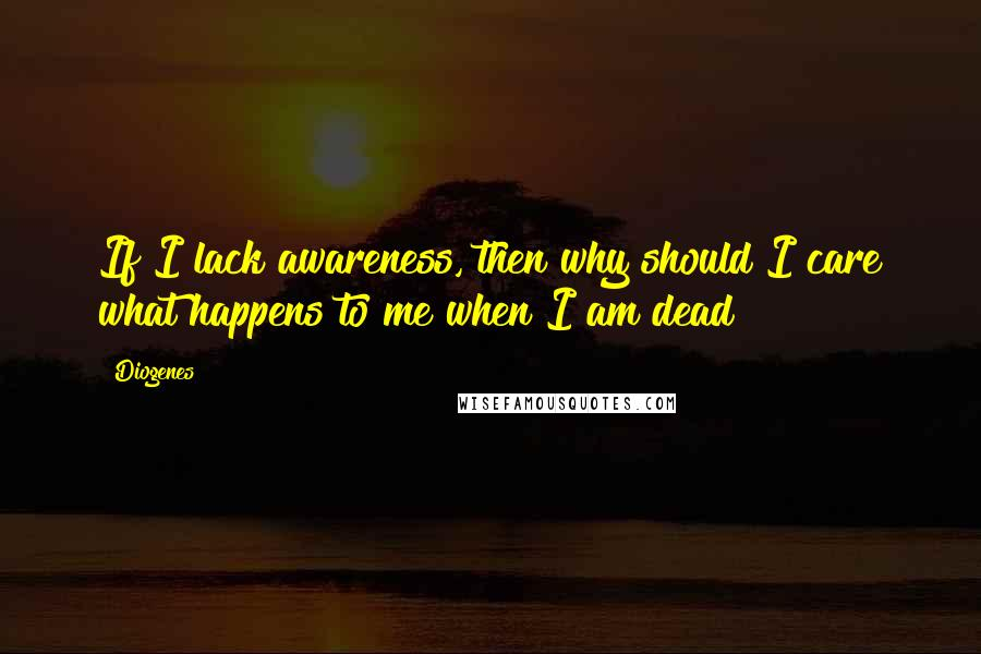 Diogenes quotes: If I lack awareness, then why should I care what happens to me when I am dead?