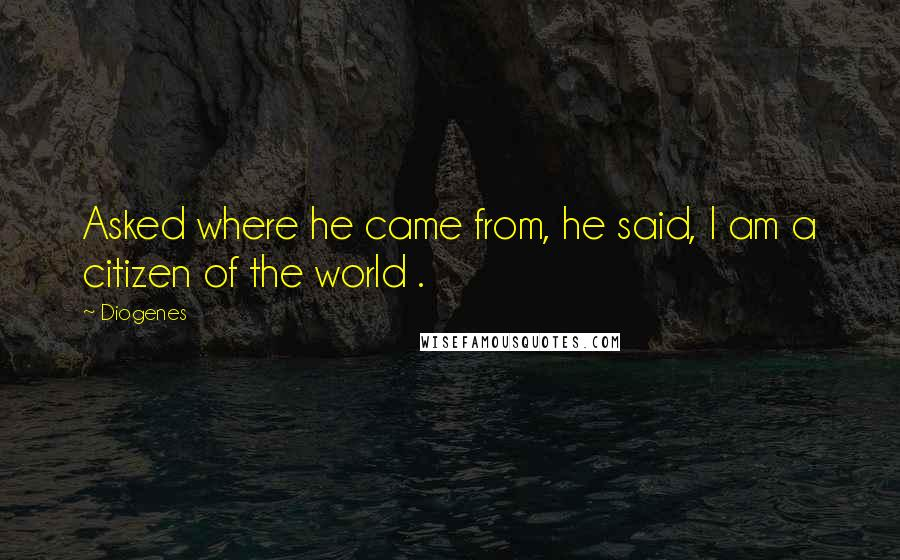 Diogenes quotes: Asked where he came from, he said, I am a citizen of the world .