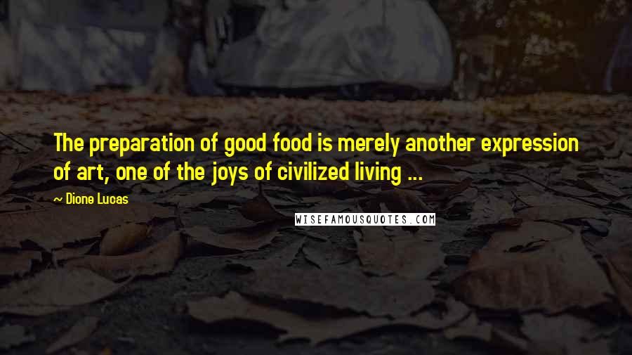 Dione Lucas quotes: The preparation of good food is merely another expression of art, one of the joys of civilized living ...