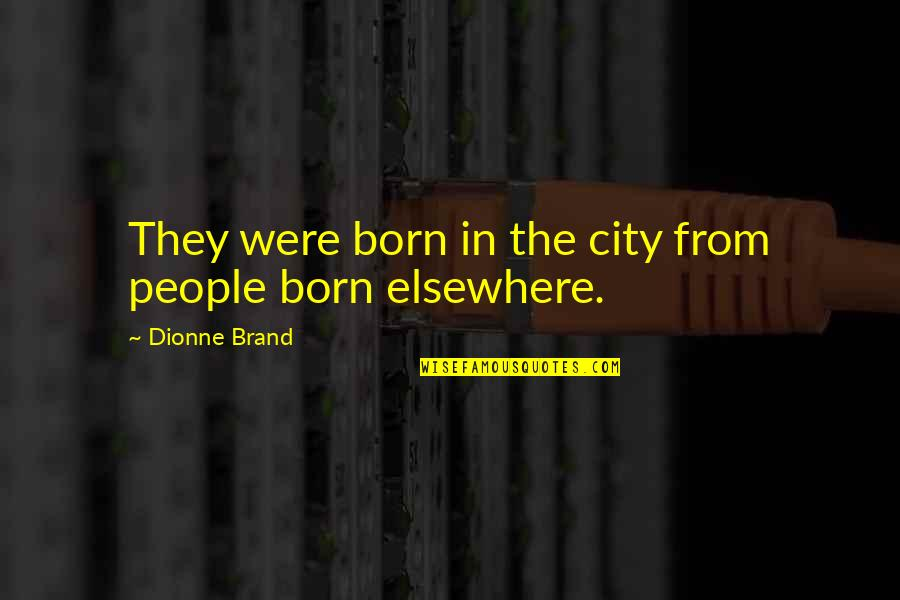 Dionne Brand Quotes By Dionne Brand: They were born in the city from people