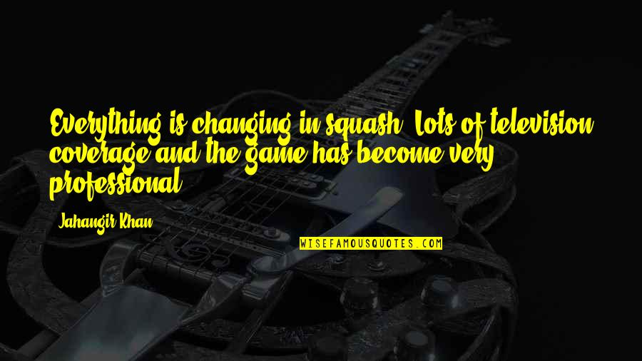 Dionne Brand Quotes By Jahangir Khan: Everything is changing in squash. Lots of television