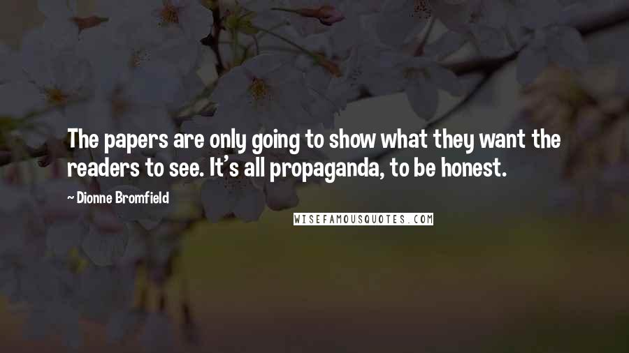 Dionne Bromfield quotes: The papers are only going to show what they want the readers to see. It's all propaganda, to be honest.